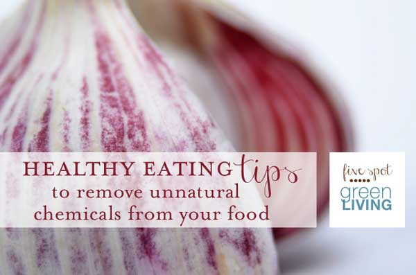 Healthy Eating Tips to Remove Unnatural Chemicals from Your Diet