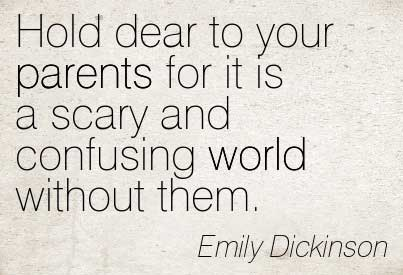Hold dear to your parents for it is a scary and confusing world without them