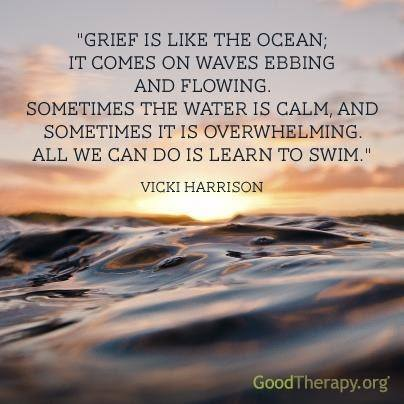 Grief is like the ocean; it comes on waves ebbing and flowing.