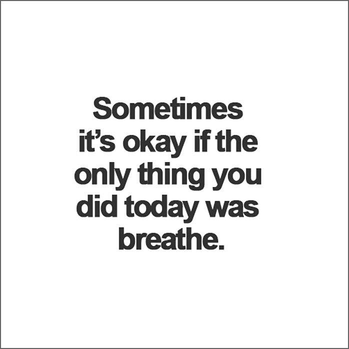 Sometimes it's okay that the only thing you did today was breathe.