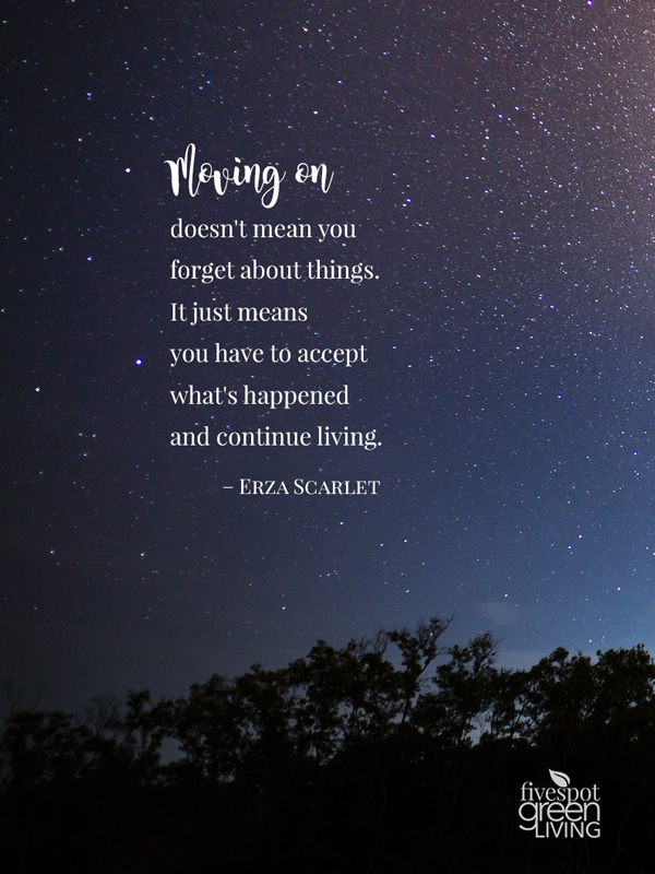 Moving on doesn't mean you forget about things. It just means you have to accept what's happened and continue living.