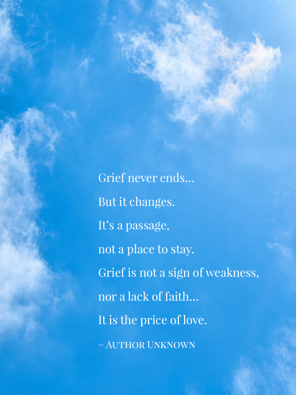 Grief never ends. But it changes. It's a passage. Not a place to stay. Grief is not a sign of weakness. Nor a lack of faith. It's the price we pay for love