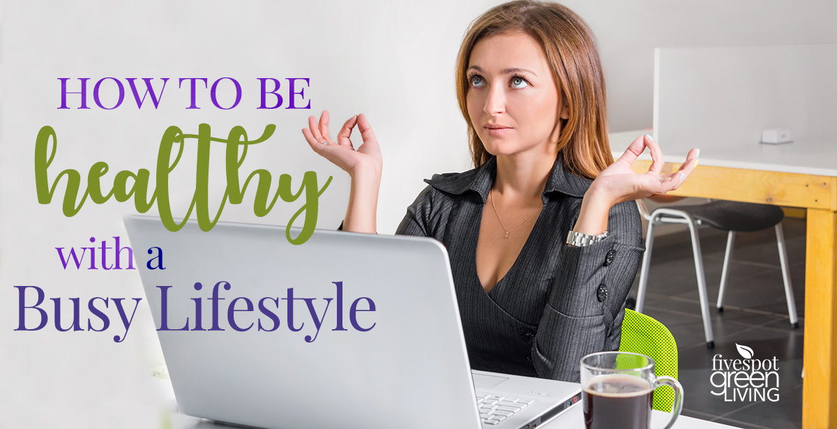 How to Be Healthy when your life is busy
