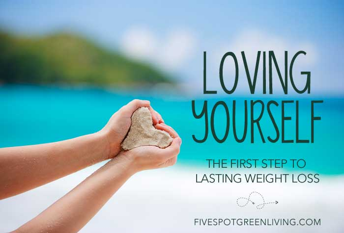 Loving Yourself – The First Step to Lasting Weight Loss FiveSpotGreenLiving.com