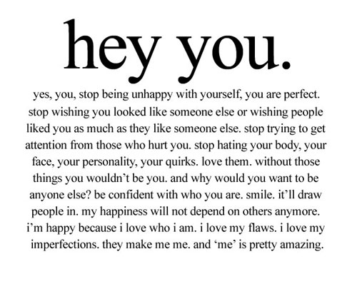 Hey YOU, yes you. Stop being unhappy with yourself, you are perfect. Stop wishing you were someone else or that someone liked you as much as they like someone else. Stop trying to get attention from those who hurt you. Stop hating your body, your face, your personality, your quirks, Love them. without those things you wouldn't be you. Be confident with who you are. Smile, it'll draw people in. If anyone hates you because you're happy with yourself forget them.. Your happiness doesn't depend on others. Be happy because you love who you are, Love your flaws, Love your imperfections, because they make you and