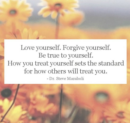 Love yourself. Forgive Yourself. Be true to yourself. How you treat others sets the standard for how others will treat you.