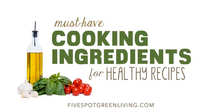 6 Must Have Cooking Ingredients for Healthy Recipes FiveSpotGreenLiving.com