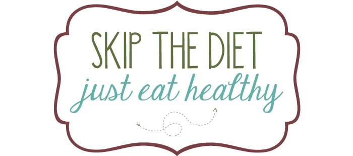 Skip the Diet. Eat Healthy.