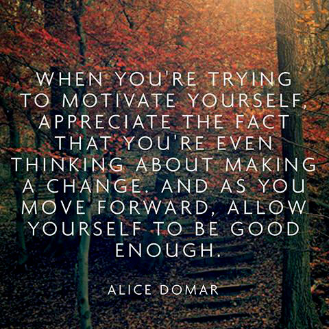 When you are trying to motivate yourself appreciate the fact that you're even thinking about making a change. And as you move forward, allow yourself to be good enough.