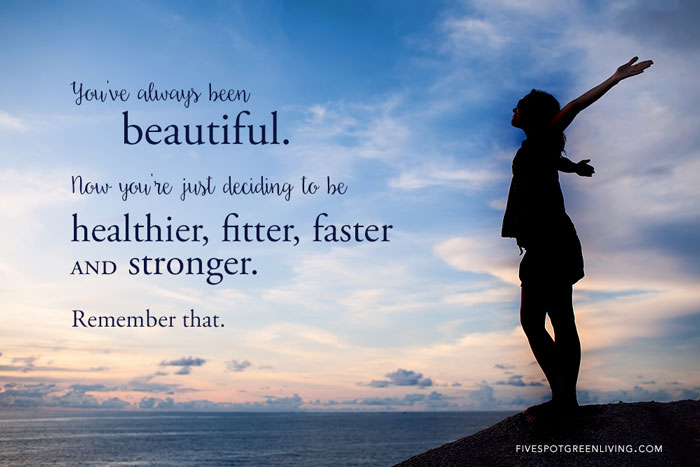 You've Always Been Beautiful Now You're Just Deciding to be Healthier, Fitter, Faster and Stronger. Remember That.