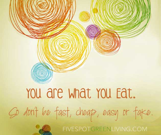 You Are What You Eat. So Don't Be Fast, Easy, Cheap or Fake. FiveSpotGreenLiving.com