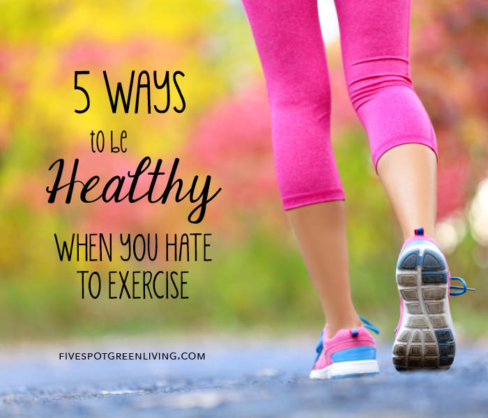 5 Ways to Be Healthy When You Hate to Exercise