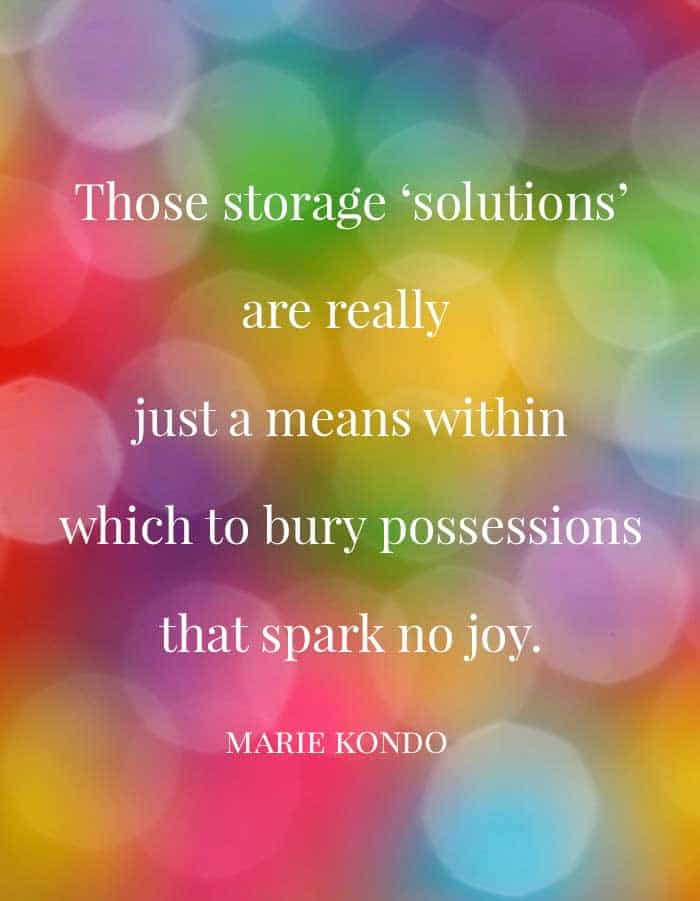 Those storage solutions are really just a means within which to bury posessions that spark no joy