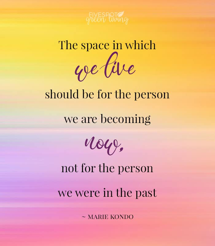 the space in which we live should be for the person we are becoming now not for the person we were in the past marie kondo