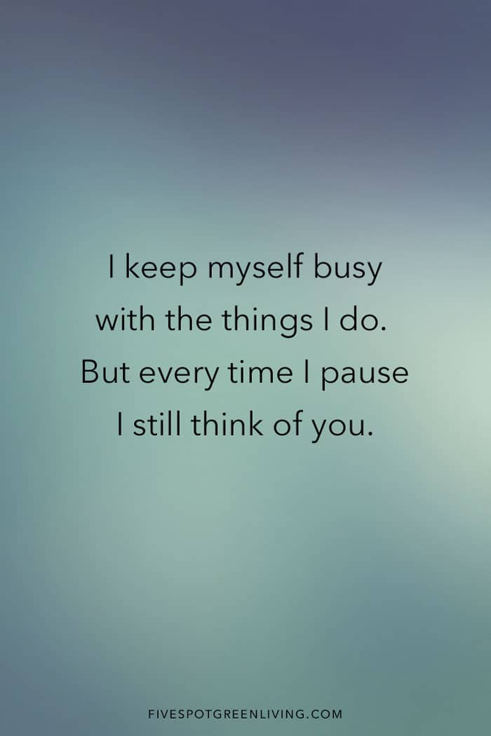 I keep myself busy with the things I do. But every time I pause I still think of you.