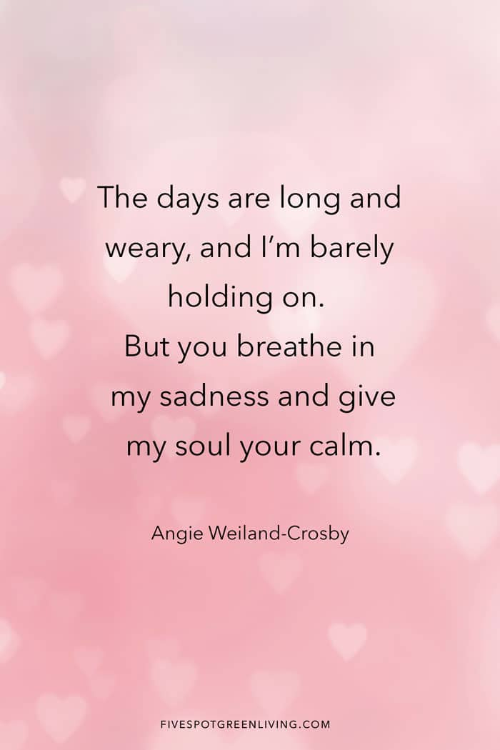 The days are long and weary, and I'm barely holding on. But you breathe in my sadness and give my soul your calm.