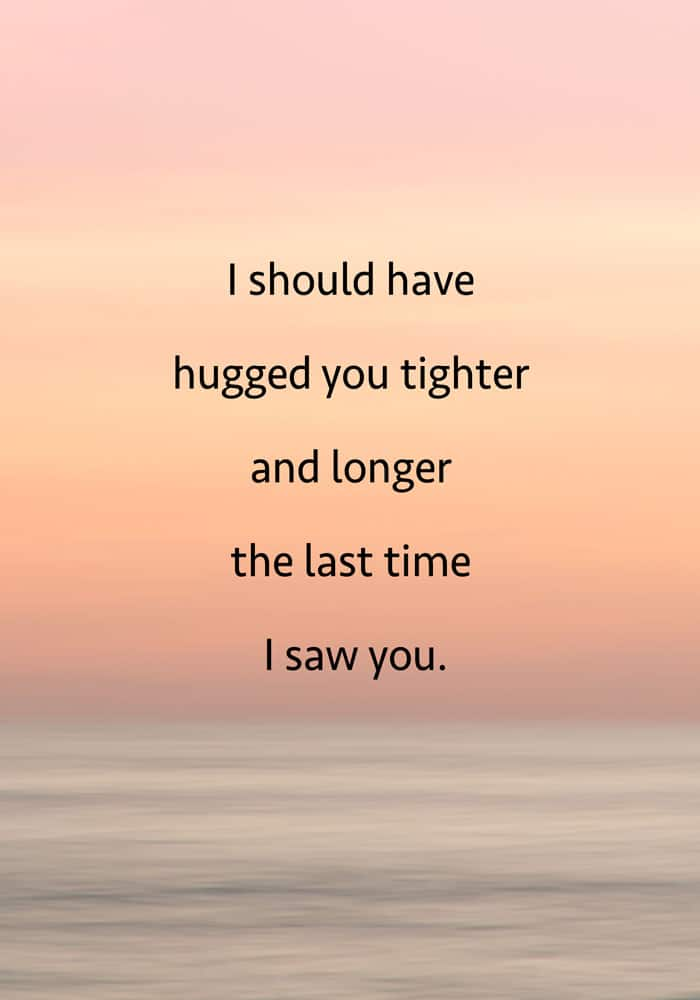 I should have hugged you tighter and longer the last time I saw you Grieving Inspirational Quote