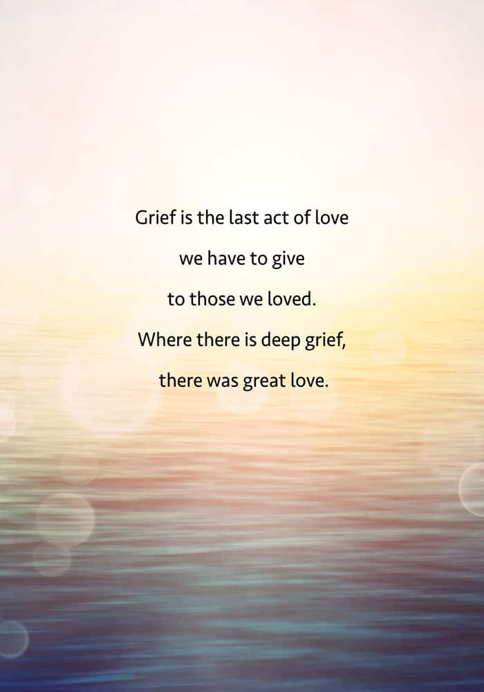Grief is the last act of love we have to give to those we loved