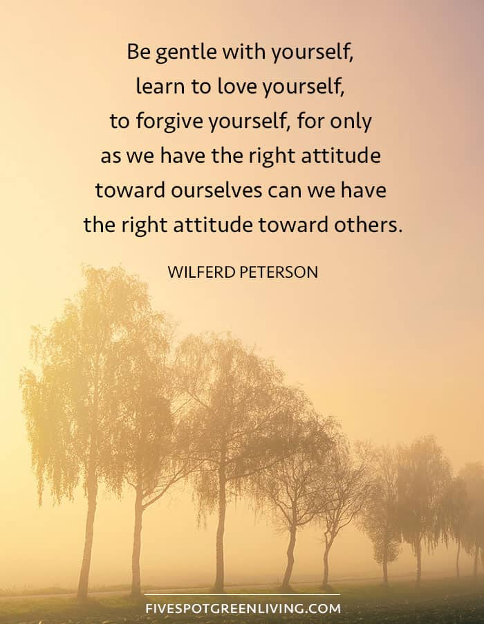 Be gentle with yourself, learn to love yourself, to forgive yourself, for only as we have the right attitude toward ourselves can we have the right attitude toward others.