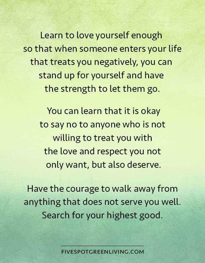 Learn to love yourself enough so that when someone enters your life that treats you negatively, you can stand up for yourself and have the strength to let them go. You can learn that it is okay to say no to anyone who is not willing to treat you with the love and respect you not only want, but also deserve. Have the courage to walk away from anything that does not serve you well. Search for your highest good.
