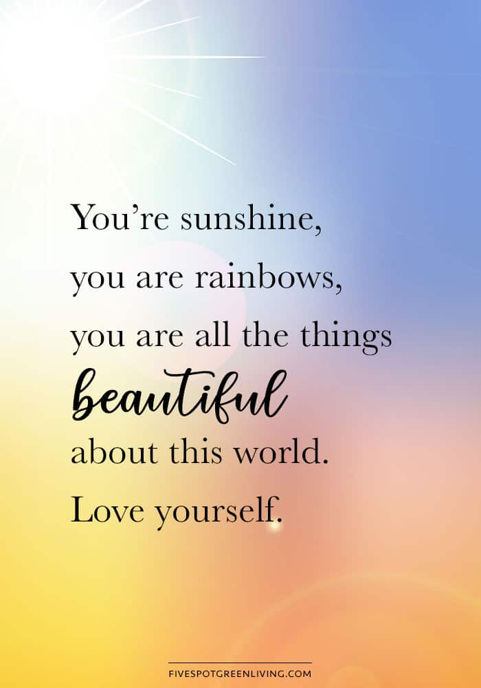 you are sunshine you are rainbows you are all the things beautiful about this world. Love yourself.